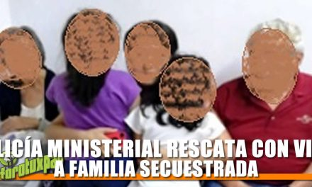 POLICÍA MINISTERIAL RESCATA CON VIDA A FAMILIA SECUESTRADA