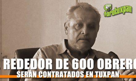 Al rededor de 600 obreros serán contratados en Tuxpan