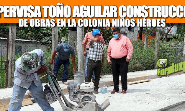 SUPERVISA TOÑO AGUILAR CONSTRUCCIÓN DE OBRAS EN LA COLONIA NIÑOS HÉROES