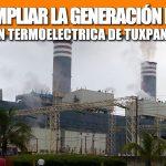 BUSCAN AMPLIAR LA GENERACIÓN DE ENERGIA EN TERMOELECTRICA DE TUXPAN