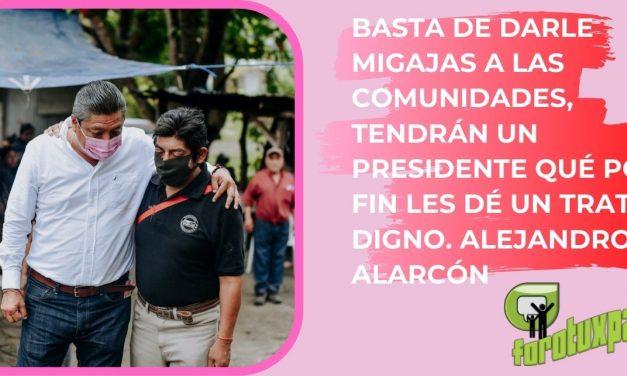 BASTA DE DARLE MIGAJAS A LAS COMUNIDADES, TENDRÁN UN PRESIDENTE QUÉ POR FIN LES DÉ UN TRATO DIGNO. ALEJANDRO ALARCÓN