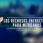 Los recursos energéticos, para los mexicanos